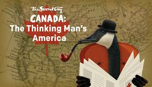 canada the thinking man u0027s america the second city