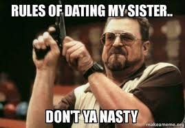 Ya Nasty Meme - rules of dating my sister don t ya nasty am i the only one