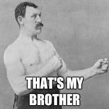 that s my brother overly manly man quickmeme