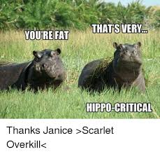 Overkill Meme - youre fat thats very hippo critical thanks janice scarlet