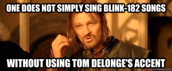 Blink 182 Meme - one does not simply sing blink 182 songs without using tom delonge s