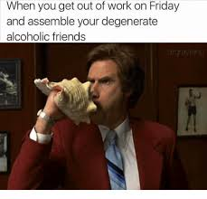 Work Friends Meme - when you get out of work on friday and assemble your degenerate
