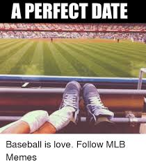Perfect Date Meme - a perfect date baseball is love follow mlb memes mlb meme on me me