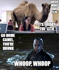 Camel Meme - guess what day it is it s friday the 13th go home camel you re