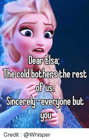 Elsa Memes - dear elsa e cold bothers the rest of us sincerely everyone but you