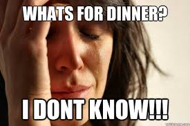 Whats For Dinner Meme - whats for dinner i dont know first world problems quickmeme