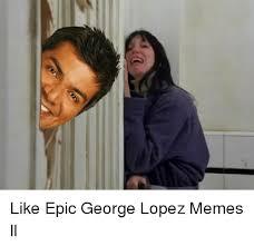 Lopez Meme - like epic george lopez memes ll george lopez meme on sizzle