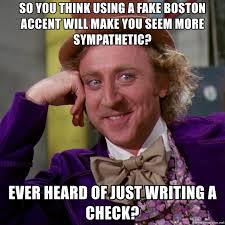 Boston Accent Memes - so you think using a fake boston accent will make you seem more