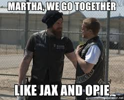 We Go Together Meme - martha we go together like jax and opie sons of anarchy meme