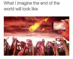 Meme End Of The World - what i imagine the end of world look like funny hilarious memes