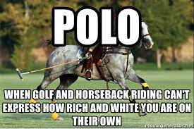 Horse Riding Meme - polo when golf and horseback riding can t express how rich and white