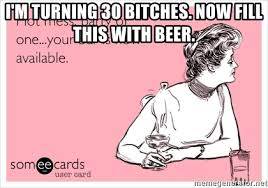 Turning 30 Meme - i m turning 30 bitches now fill this with beer dirty thirty