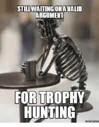Hunting Meme - still waitingonavalid argument for trophy hunting memes comu