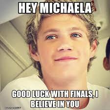 Michaela Meme - hey michaela good luck with finals i believe in you niall horanaa