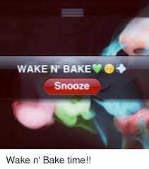 Wake N Bake Meme - 25 best memes about wake and bake wake and bake memes