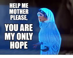 Hope Meme - help me mother please you are my only hope memescom hope meme on me me