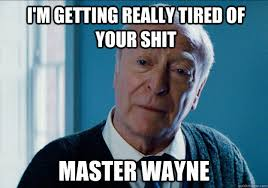 Getting Real Tired Meme - i m getting really tired of your shit master wayne misc quickmeme