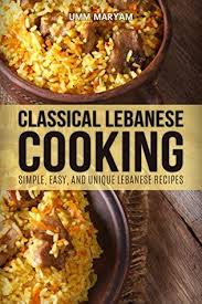 classical cuisine classical lebanese cooking simple easy and unique lebanese