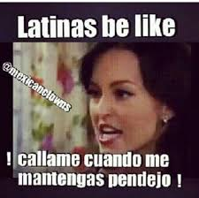 Latina Memes - callame cuando me mantengas pendejo haha mexican quotes and