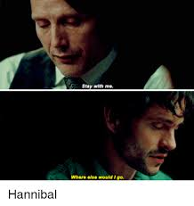Hannibal Meme - stay with me where else would i go hannibal hannibal meme on me me