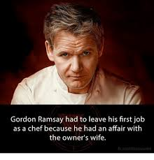 Chef Gordon Ramsay Memes - gordon ramsay had to leave his first job as a chef because he had