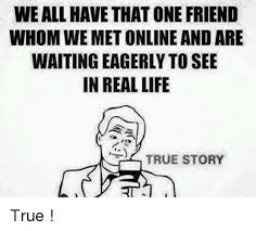 Online Friends Meme - weall havethatone friend whomwe met online and are waiting eagerly