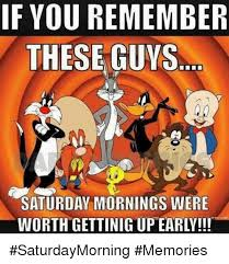 Saturday Morning Memes - if you remember these guys saturday mornings were saturdaymorning