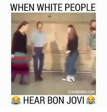 Bon Jovi Meme - when white people utahmemescom hear bon jovi dank meme on me me