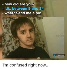 Idk Meme - how old are you idk between 5 and 34 what send me a pic lei ying