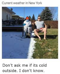 Funny Weather Memes - current weather in new york don t ask me if its cold outside i don