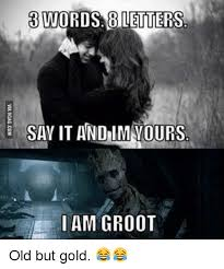 Meme Letters - 3 words 8 letters say it and lm vours i am groot old but gold