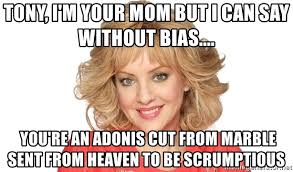 Adonis Meme - tony i m your mom but i can say without bias you re an adonis