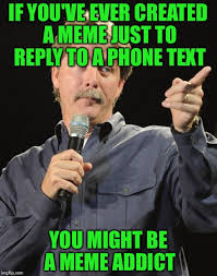 Funniest Memes Ever Made - you might be a meme addict imgflip
