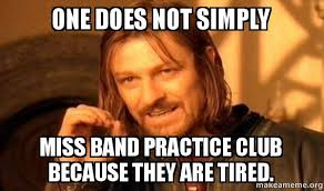 one does not simply miss band practice club because they are tired