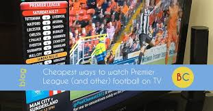 cheapest ways to watch premier league football on tv be clever