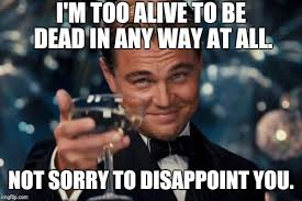 Disappoint Meme - i m too alive to be dead in any way at all not sorry to disappoint