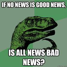 Good News Meme - if no news is good news is all news bad news philosoraptor