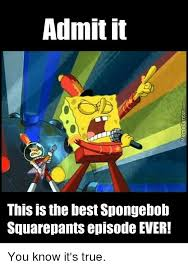 Spongebob Squarepants Meme - admit it this is the best spongebob squarepants episode ever you