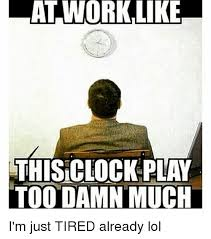 Tired At Work Meme - lat work like this clock play too damn much i m just tired already