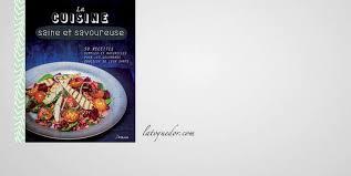 livre cuisine saine la cuisine saine et savoureuse livre cuisine nature et santé la