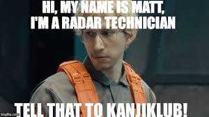 Hi My Name Is Meme - hi my name is matt i m a radar technician tell that to kanjiklub