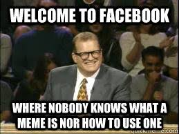 How To Use Memes On Facebook - welcome to facebook where nobody knows what a meme is nor how to use