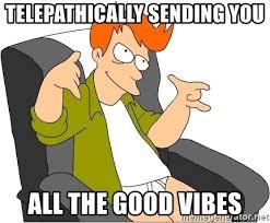 Good Vibes Meme - telepathically sending you all the good vibes futurama fry meme