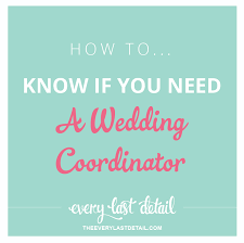 how to be a wedding coordinator how to if you need a wedding coordinator every last detail