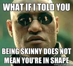 Meme What Does It Mean - what if i told you being skinny does not mean you re in shape