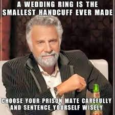 Wedding Ring Meme - a wedding ring is the smallest handcuff ever made choose your