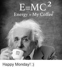 Monday Meme - e mc 2 energy my coffee happy monday energy meme on me me