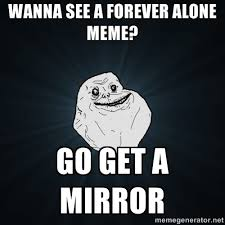 Mirror Meme - wanna see a forever alone meme go get a mirror forever alone