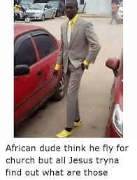 Funny African Memes - african dude think he fly for church but all jesus tryna find out