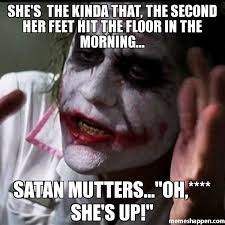 Satan Meme - she s the kinda that the second her feet hit the floor in the